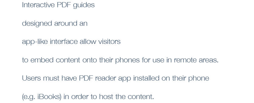 Interactive PDF guides  designed around an app-like interface allow visitors to embed content onto their phones for use in remote areas. Users must have a PDF reader app installed on their phone (e.g. iBooks) in order to host the content.