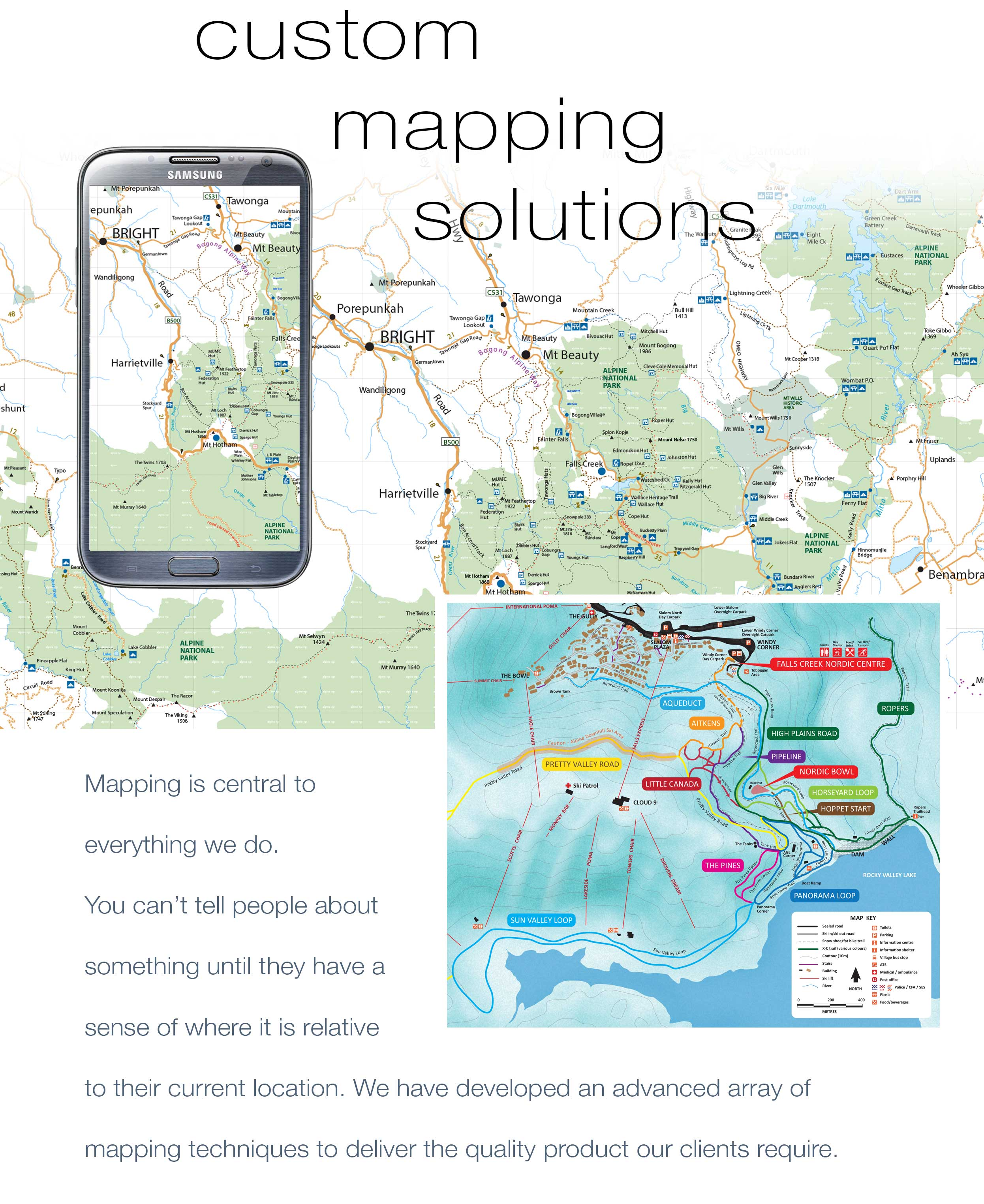 Custom Mapping Solutions. Mapping is central to everything we do.  You can't tell people about something until they have a  sense of where it is relative to their current location.  We have developed an advanced array of mapping skills and  techniques to deliver the quality product our clients require.
